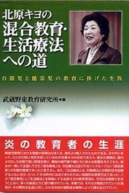北原キヨの混合教育・生活療法への道-自閉児と健常児の教育に捧げた生涯-